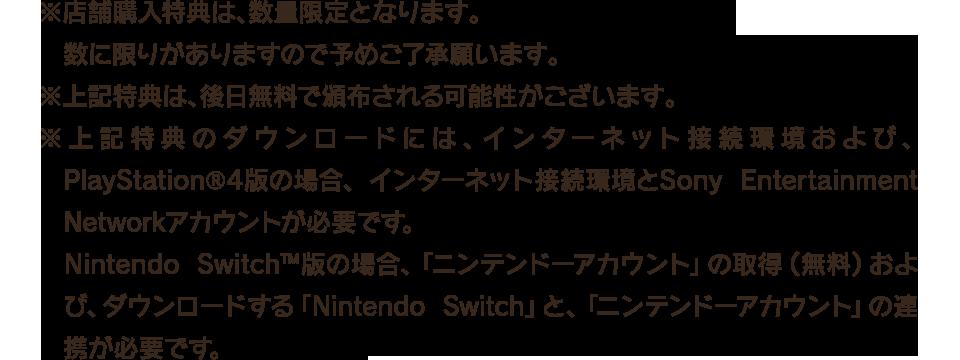 ※店舗購入特典は、数量限定となります。数に限りがありますので予めご了承願います。 ※上記特典は、後日無料で頒布される可能性がございます。 ※上記特典のダウンロードには、インターネット接続環境および、PlayStation®4版の場合、インターネット接続環境とSony Entertainment Networkアカウントが必要です。Nintendo Switch™版の場合、「ニンテンドーアカウント」の取得(無料)および、ダウンロードする「Nintendo Switch」と、「ニンテンドーアカウント」の連携が必要です。