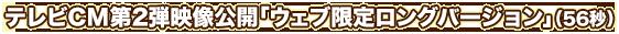 テレビCM第2弾映像公開「ウェブ限定ロングバージョン」(56秒)