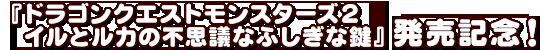 『ドラゴンクエストモンスターズ2 イルとルカの不思議なふしぎな鍵』発売記念!