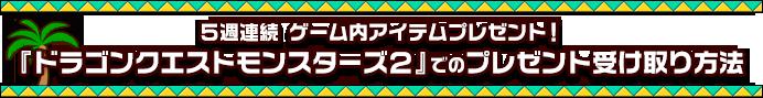 5週連続 ゲーム内アイテムプレゼント!『ドラゴンクエストモンスターズ2』でのプレゼント受け取り方法