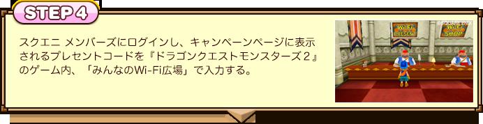 STEP4:スクエニ メンバーズにログインし、キャンペーンページに表示されるプレセントコードを『ドラゴンクエストモンスターズ2』のゲーム内、「みんなのWi-Fi広場」で入力する。