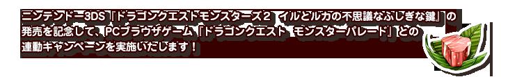 ニンテンドー3DS『ドラゴンクエストモンスターズ2 イルとルカの不思議なふしぎな鍵』の発売を記念して、PCブラウザゲーム『ドラゴンクエスト モンスターパレード』との連動キャンペーンを実施いたします!