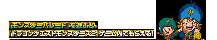★『モンスターパレード』を遊ぶと、『ドラゴンクエストモンスターズ2』ゲーム内でもらえる!