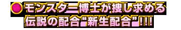 """モンスター博士が捜し求める伝説の配合""""新生配合""""!!!"""