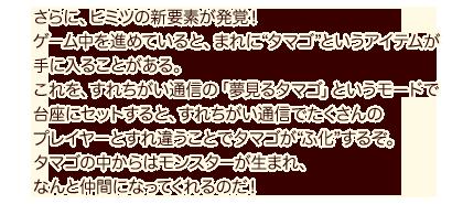 """さらに、ヒミツの新要素が発覚!ゲーム中を進めていると、まれに""""タマゴ""""というアイテムが手に入ることがある。これを、すれちがい通信の「夢見るタマゴ」というモードで台座にセットすると、すれちがい通信でたくさんのプレイヤーとすれ違うことでタマゴが""""ふ化""""するぞ。タマゴの中からはモンスターが生まれ、なんと仲間になってくれるのだ!"""