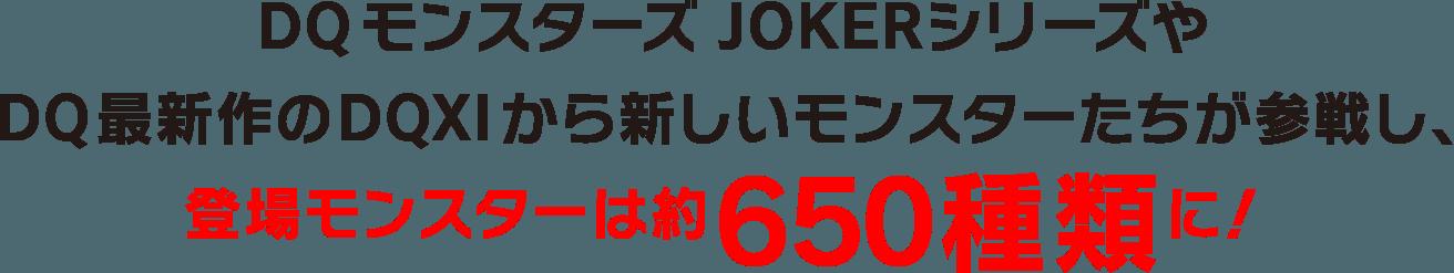 DQモンスターズ JOKERシリーズやDQ最新作のDQXIから新しいモンスターたちが参戦し、登場モンスターは約650種類に!