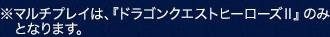 ※マルチプレイは、『ドラゴンクエストヒーローズII』のみとなります。