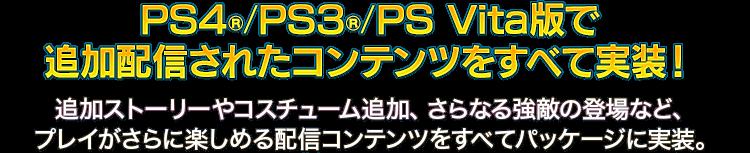 PS4®/PS3®/PS Vita版で追加配信されたコンテンツをすべて実装! 追加ストーリーやコスチューム追加、さらなる強敵の登場など、プレイがさらに楽しめる配信コンテンツをすべてパッケージに実装。