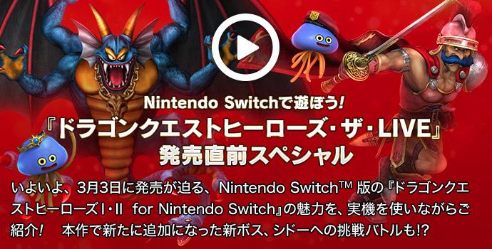 【Nintendo Switchで遊ぼう!】『ドラゴンクエストヒーローズ・ザ・LIVE』 発売直前スペシャル いよいよ、3月3日に発売が迫る、Nintendo Switch™版の『ドラゴンクエストヒーローズI・II for Nintendo Switch』の魅力を、実機を使いながらご紹介! 本作で新たに追加になった新ボス、シドーへの挑戦バトルも!? 2017年3月1日(水) 配信
