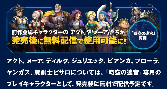 前作登場キャラクターの「アクト」や「メーア」たちが発売後に無料配信で使用可能に!アクト、メーア、ディルク、ジュリエッタ、ビアンカ、フローラ、ヤンガス、魔剣士ピサロについては、「時空の迷宮」専用のプレイキャラクターとして、発売後に無料で配信予定です。
