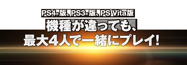 PlayStation 4版、PlayStation 3版、PlayStation Vita版 機種が違っても、最大4人で一緒にプレイ!
