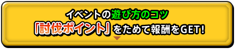 イベントの遊び方のコツ 「討伐ポイント」をためて報酬をGET!