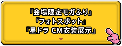 『会場限定モガふり』『フォトスポット』『星ドラCM衣装展示』
