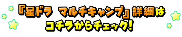 「星ドラ マルチキャンプ」 詳細はコチラからチェック!