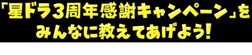 「星ドラ3周年感謝キャンペーン」をみんなに教えてあげよう!