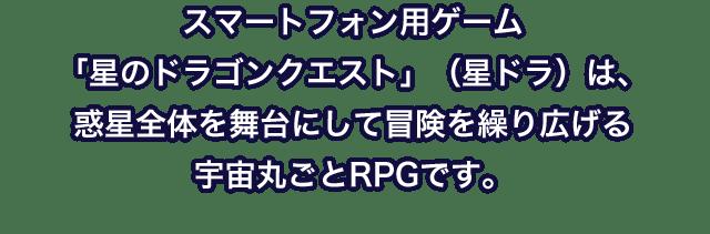 スマートフォン用ゲーム「星のドラゴンクエスト」(星ドラ)は、惑星全体を舞台にして冒険を繰り広げる宇宙丸ごとRPGです。