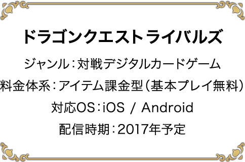 ドラゴンクエストライバルズ ジャンル:対戦デジタルカードゲーム 料金体系:アイテム課金型(基本プレイ無料) 対応OS:iOS / Android 配信時期:2017年予定