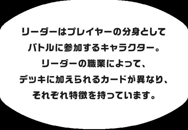 リーダーはプレイヤーの分身としてバトルに参加するキャラクター。リーダーの職業によって、デッキに加えられるカードが異なり、それぞれ特徴を持っています。