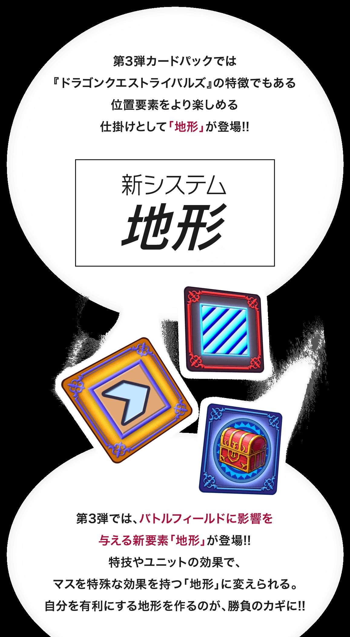 第3弾カードパックでは『ドラゴンクエストライバルズ』の特徴でもある位置要素をより楽しめる仕掛けとして「地形」が登場!! 新システム「地形」 第3弾では、バトルフィールドに影響を与える新要素「地形」が登場!!特技やユニットの効果で、マスを特殊な効果を持つ「地形」に変えられる。自分を有利にする地形を作るのが、勝負のカギに!!