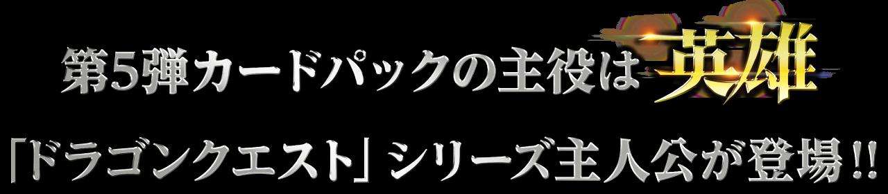 第5弾カードパックの主役は英雄 「ドラゴンクエスト」シリーズ主人公が登場!!
