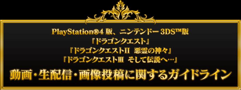 PlayStation®4版、ニンテンドー3DS™版『ドラゴンクエスト』『ドラゴンクエストⅡ 悪霊の神々』『ドラゴンクエストⅢ そして伝説へ…』動画・生配信・画像投稿に関するガイドライン