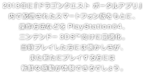 2013年に『ドラゴンクエスト ポータルアプリ』内で配信されたスマートフォン版をもとに、操作方法などをPlayStation®4、ニンテンドー3DS™向けに最適化。当時プレイした方には懐かしさが、また新たにプレイする方には新鮮な感動が体験できるでしょう。