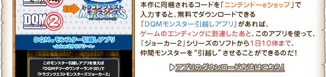 """本作に同梱されるコードを「ニンテンドーeショップ」で入力すると、無料でダウンロードできる『DQMモンスター引越しアプリ』があれば、ゲームのエンディングに到達したあと、このアプリを使って、『ジョーカー2』シリーズのソフトから1日10体まで、仲間モンスターを""""引越し""""させることができるのだ!"""
