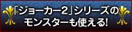 「ジョーカー2」シリーズのモンスターも使える!