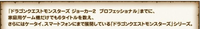 『ドラゴンクエストモンスターズ ジョーカー2 プロフェッショナル』までに、家庭用ゲーム機だけでも6タイトルを数え、さらにはケータイ、スマートフォンにまで展開している「ドラゴンクエストモンスターズ」シリーズ。
