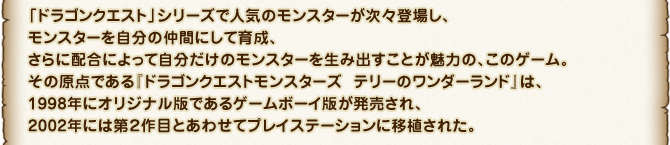 「ドラゴンクエスト」シリーズで人気のモンスターが次々登場し、モンスターを自分の仲間にして育成、さらに配合によって自分だけのモンスターを生み出すことが魅力の、このゲーム。その原点である『ドラゴンクエストモンスターズ テリーのワンダーランド』は、1998年にオリジナル版であるゲームボーイ版が発売され、2002年には第2作目とあわせてプレイステーションに移植された。