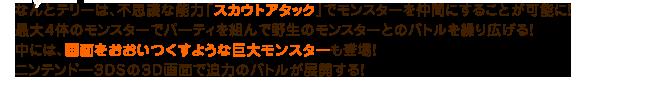 なんとテリーは、不思議な能力「スカウトアタック」でモンスターを仲間にすることが可能に!最大4体のモンスターでパーティを組んで野生のモンスターとのバトルを繰り広げる!中には、画面を多いつくすような巨大モンスターも登場!ニンテンドー3DSの3D画面で迫力のバトルが展開する!