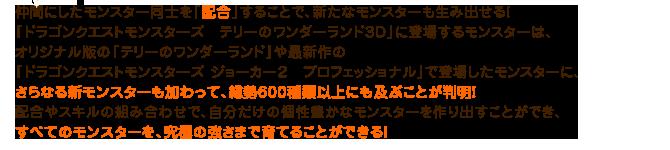 仲間にしたモンスター同士を「配合」することで、新たなモンスターも生み出せる!『ドラゴンクエストモンスターズ テリーのワンダーランド3D』に登場するモンスターは、オリジナル版の『テリーのワンダーランド』や最新作の『ドラゴンクエストモンスターズ ジョーカー2 プロフェッショナル』で登場したモンスターに、さらなる新モンスターも加わって、総勢600種類以上にも及ぶことが判明!配合やスキルの組み合わせで、自分だけの個性豊かなモンスターを作り出すことができ、すべてのモンスターを、究極の強さまで育てることができる!