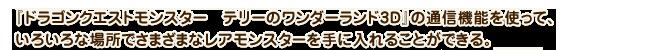 『ドラゴンクエストモンスター テリーのワンダーランド3D』の通信機能を使って、いろいろな場所でさまざまなレアモンスターを手に入れることができる。